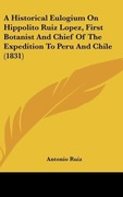 Ruiz, Antonio: A Historical Eulogium On Hippolito Ruiz Lopez, First Botanist And Chief Of The Expedition To Peru And Chile (1831)