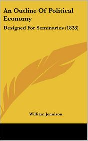 An Outline of Political Economy: Designed for Seminaries (1828) - William Jennison