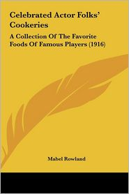Celebrated Actor Folks' Cookeries Celebrated Actor Folks' Cookeries: A Collection of the Favorite Foods of Famous Players (1916 a Collection of the Fa
