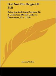 God Not the Origin of Evil: Being an Additional Sermon to a Collection of Mr. Collier's Discourses, Etc. (1726) - Jeremy Collier