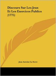 Discours Sur Les Jeux Et Les Exercices Publics (1775) - Jean Antoine La Serre
