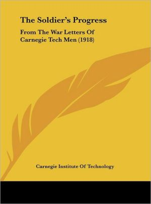 The Soldier's Progress: From The War Letters Of Carnegie Tech Men (1918) - Carnegie Institute Of Technology