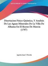 Disertacion Fisico-Quimica, y Analisis de Las Aguas Minerales de La Villa de Alhama En El Reyno de Murcia (1797) - Agustin Juan y Poveda