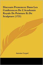 Discours Prononcez Dans Les Conferences De L'Academie Royale De Peinture Et De Sculpture (1721) - Antoine Coypel