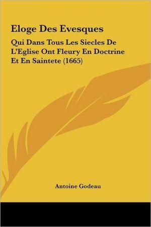 Eloge Des Evesques: Qui Dans Tous Les Siecles De L'Eglise Ont Fleury En Doctrine Et En Saintete (1665) - Antoine Godeau