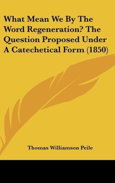 What Mean We By The Word Regeneration? The Question Proposed Under A Catechetical Form (1850) als Buch von Thomas Williamson Peile - Kessinger Publishing, LLC