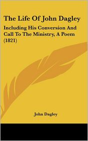 The Life of John Dagley: Including His Conversion and Call to the Ministry, a Poem (1821) - John Dagley