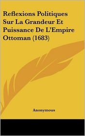 Reflexions Politiques Sur La Grandeur Et Puissance de L'Empire Ottoman (1683)