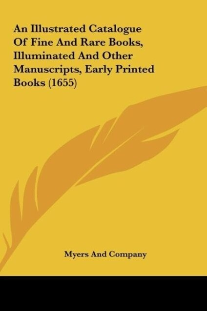 An Illustrated Catalogue Of Fine And Rare Books, Illuminated And Other Manuscripts, Early Printed Books (1655) als Buch von Myers And Company - Myers And Company