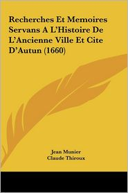 Recherches Et Memoires Servans A L'Histoire de L'Ancienne Ville Et Cite D'Autun (1660)