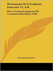 Dictionnaire De L'Academie Francoise V1, A-K: Revu, Corrige Et Augmente Par L'Academie Elle-Meme (1798) - L'Academie Francoise