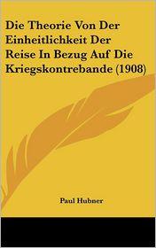 Die Theorie Von Der Einheitlichkeit Der Reise In Bezug Auf Die Kriegskontrebande (1908) - Paul Hubner