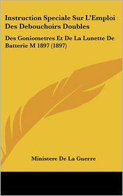 Instruction Speciale Sur L'Emploi Des Debouchoirs Doubles: Des Goniometres Et De La Lunette De Batterie M 1897 (1897) - Ministere De La Guerre