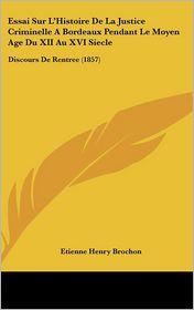 Essai Sur L'Histoire De La Justice Criminelle A Bordeaux Pendant Le Moyen Age Du XII Au XVI Siecle: Discours De Rentree (1857) - Etienne Henry Brochon