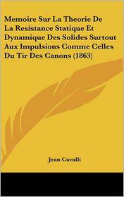 Memoire Sur La Theorie de La Resistance Statique Et Dynamique Des Solides Surtout Aux Impulsions Comme Celles Du Tir Des Canons (1863)