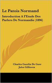 Le Patois Normand: Introduction A I'Etude Des Parlers De Normandie (1896) - Charles Guerlin De Guer, Jules Gillieron (Introduction)