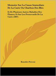 Memoire Sur La Cause Immediate De La Carie Ou Charbon Des Bles: Et De Plusieurs Autres Maladies Des Plantes, Et Sur Les Preservatifs De La Carie (1807) - Benedict Prevost