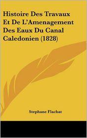 Histoire Des Travaux Et De L'Amenagement Des Eaux Du Canal Caledonien (1828) - Stephane Flachat