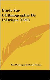 Etude Sur L'Ethnographie De L'Afrique (1860) - Paul Georges Gabriel Chaix