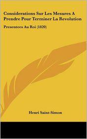 Considerations Sur Les Mesures A Prendre Pour Terminer La Revolution: Presentees Au Roi (1820) - Henri Saint-Simon