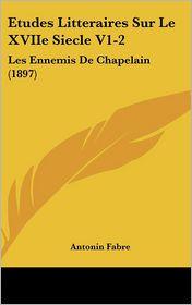 Etudes Litteraires Sur Le XVIIe Siecle V1-2: Les Ennemis De Chapelain (1897) - Antonin Fabre