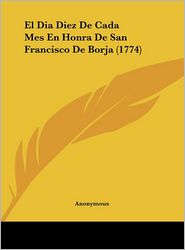 El Dia Diez De Cada Mes En Honra De San Francisco De Borja (1774) - Anonymous