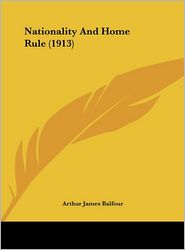 Nationality And Home Rule (1913) - Arthur James Balfour