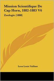 Mission Scientifique De Cap Horn, 1882-1883 V6: Zoologie (1888) - Leon Louis Vaillant