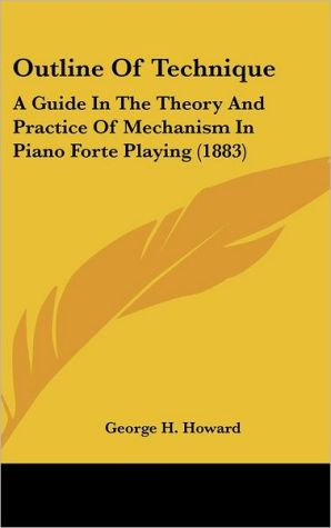 Outline of Technique: A Guide in the Theory and Practice of Mechanism in Piano Forte Playing (1883)