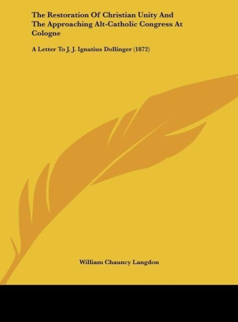 The Restoration Of Christian Unity And The Approaching Alt-Catholic Congress At Cologne als Buch von William Chauncy Langdon - Kessinger Publishing, LLC