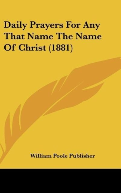 Daily Prayers For Any That Name The Name Of Christ (1881) als Buch von William Poole Publisher - Kessinger Publishing, LLC