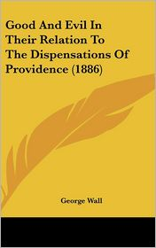 Good And Evil In Their Relation To The Dispensations Of Providence (1886) - George Wall