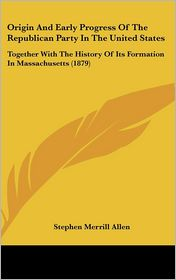 Origin and Early Progress of the Republican Party in the United States: Together with the History of Its Formation in Massachusetts (1879) - Stephen Merrill Allen