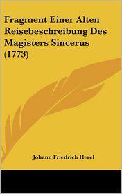 Fragment Einer Alten Reisebeschreibung Des Magisters Sincerus (1773) - Johann Friedrich Herel