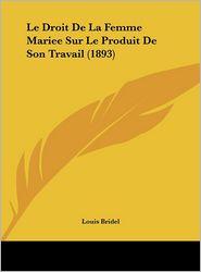 Le Droit De La Femme Mariee Sur Le Produit De Son Travail (1893) - Louis Bridel