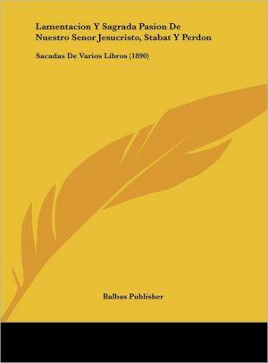 Lamentacion Y Sagrada Pasion De Nuestro Senor Jesucristo, Stabat Y Perdon: Sacadas De Varios Libros (1890) - Balbas Publisher
