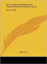 Sur La Salubrite Des Hopitaux En Temps De Paix Et En Temps De Guerre: Discours (1862) - Michel Levy