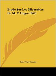 Etude Sur Les Miserables De M.V. Hugo (1862) - Felix Titus Courtat