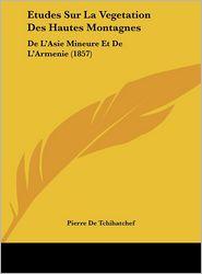 Etudes Sur La Vegetation Des Hautes Montagnes: De L'Asie Mineure Et De L'Armenie (1857) - Pierre De Tchihatchef