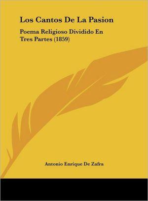 Los Cantos De La Pasion: Poema Religioso Dividido En Tres Partes (1859) - Antonio Enrique De Zafra