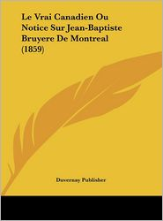 Le Vrai Canadien Ou Notice Sur Jean-Baptiste Bruyere de Montreal (1859)