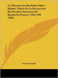 Le Pharmacien Bordelais Marc-Hilaire Vilaris Et La Decouverte Du Premier Gisement de Kaolin En France, 1766-1768 (1907)