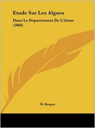 Etude Sur Les Algues: Dans Le Departement De L'Aisne (1860) - M. Burgue