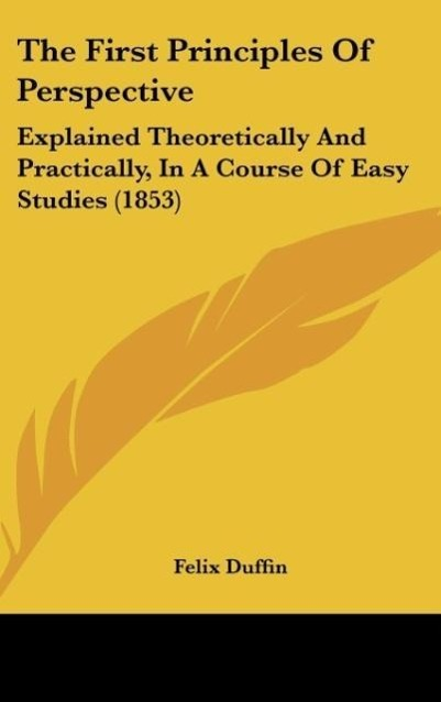 The First Principles Of Perspective als Buch von Felix Duffin - Kessinger Publishing, LLC