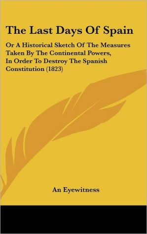 The Last Days of Spain: Or a Historical Sketch of the Measures Taken by the Continental Powers, in Order to Destroy the Spanish Constitution ( - Eyewitness An Eyewitness
