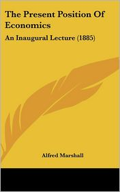 The Present Position of Economics: An Inaugural Lecture (1885) - Alfred Marshall