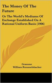The Money Of The Future: Or The World's Mediums Of Exchange Established On A Rational Uniform Basis (1906) - Gramme, William Rommelsbacher