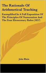 The Rationale of Arithmetical Teaching: Exemplified in a Full Exposition of the Principles of Numeration and the Four Elementary Rules (1857) - John Blain