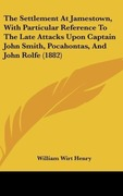 Henry, William Wirt: The Settlement At Jamestown, With Particular Reference To The Late Attacks Upon Captain John Smith, Pocahontas, And John Rolfe (1882)