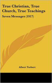 True Christian, True Church, True Teachings: Seven Messages (1917) - Albert Torbert